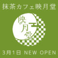 3月1日 抹茶カフェ映月堂 NEW OPEN!